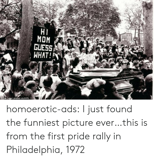 Target, Tumblr, and Blog: HI  MOM  GUESS  WHAT!  OKay Tobin Lahusen via NYPL homoerotic-ads: I just found the funniest picture ever…this is from the first pride rally in Philadelphia, 1972