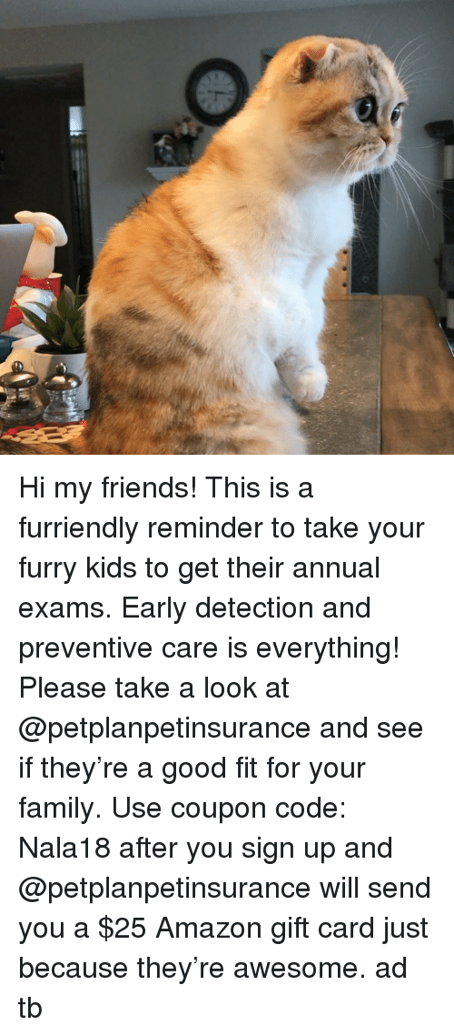 Hi My: Hi my friends! This is a furriendly reminder to take your furry kids to get their annual exams. Early detection and preventive care is everything! Please take a look at @petplanpetinsurance and see if they're a good fit for your family. Use coupon code: Nala18 after you sign up and @petplanpetinsurance will send you a $25 Amazon gift card just because they're awesome. ad tb