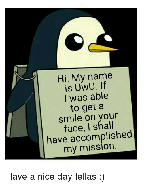 Hi My: Hi. My name  is UwU. If  I was able  to get a  smile on your  face, I shall  have accomplished  my mission Have a nice day fellas :)