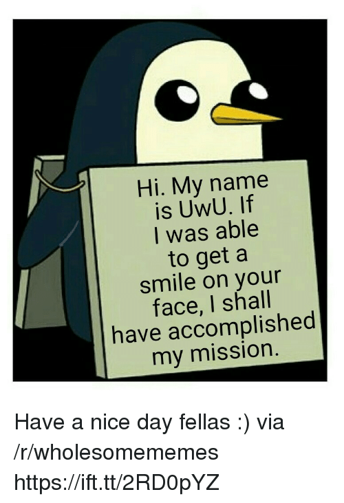 Hi My: Hi. My name  is UwU. If  I was able  to get a  smile on your  face, I shall  have accomplished  my mission Have a nice day fellas :) via /r/wholesomememes https://ift.tt/2RD0pYZ