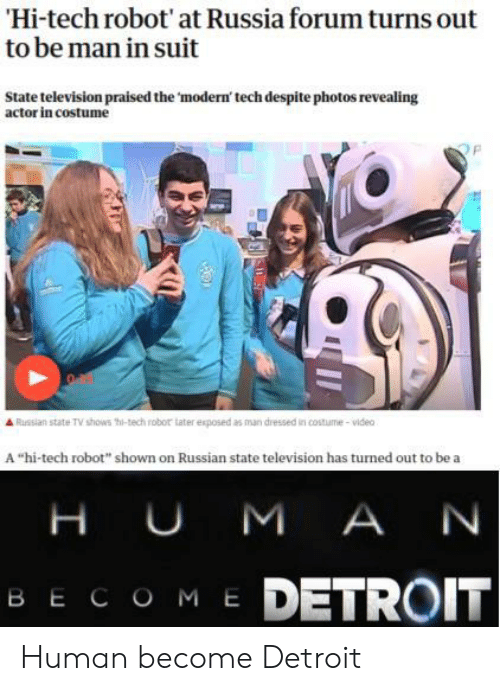 "revealing: Hi-tech robot' at Russia forum turns out  to be man in suit  State television praised the 'modern' tech despite photos revealing  actor in costume  Russian state TV shows thi-tech robor tater exposed as man dressed in costume-video  A ""hi-tech robot"" shown on Russian state television has turned out to be a  H UM A N  ME DETROIT  ВЕСОМ Е Human become Detroit"