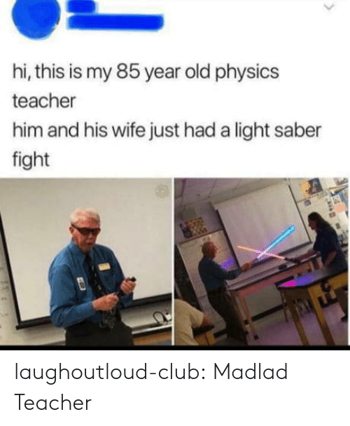 Madlad: hi, this is my 85 year old physics  teacher  him and his wife just had a light saber  fight laughoutloud-club:  Madlad Teacher
