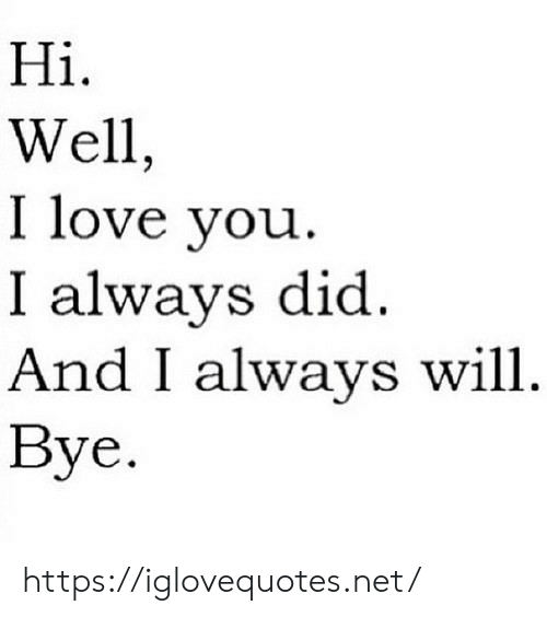 Love, I Love You, and Net: Hi  Well,  I love you  I always did  And I always will  Bye. https://iglovequotes.net/