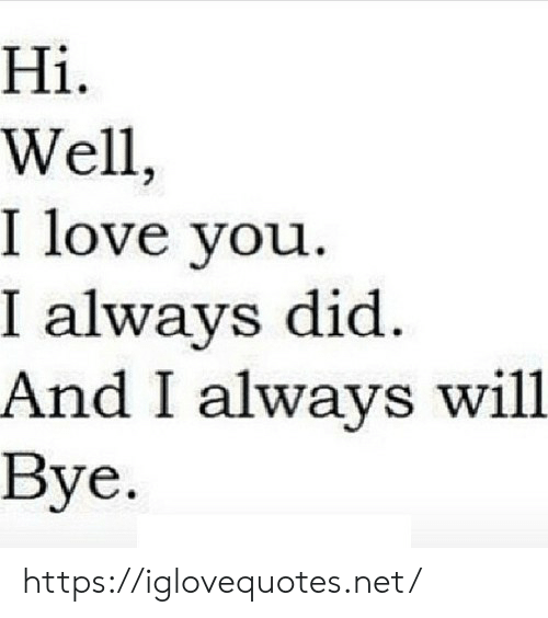 Love, I Love You, and Net: Hi  Well  I love you  I always did.  And I always will.  Вyе. https://iglovequotes.net/