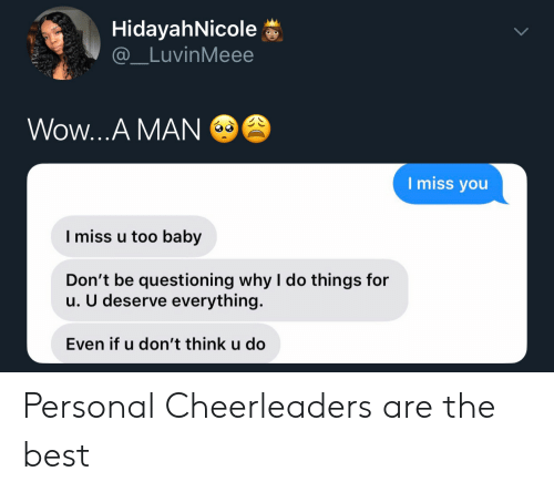 Questioning: HidayahNicole  @_LuvinMeee  Wow...A MAN  I miss you  I miss u too baby  Don't be questioning why I do things for  u. U deserve everything.  Even if u don't think u do Personal Cheerleaders are the best
