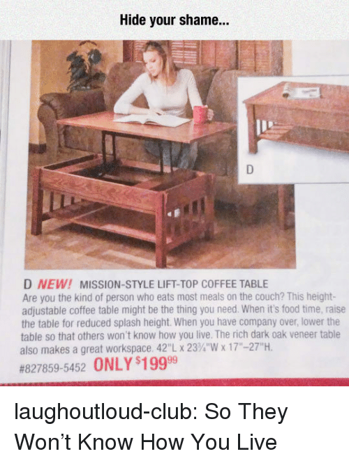 """workspace: Hide your shame...  D NEW! MISSION-STYLE LIFT-TOP COFFEE TABLE  Are you the kind of person who eats most meals on the couch? This height-  adjustable coffee table might be the thing you need. When it's food time, raise  the table for reduced splash height. When you have company over, lower the  table so that others won't know how you live. The rich dark oak veneer table  also makes a great workspace. 42""""L x 23%""""'W x 17""""-27""""H  #827859-5452 ONLY s19999 laughoutloud-club:  So They Won't Know How You Live"""