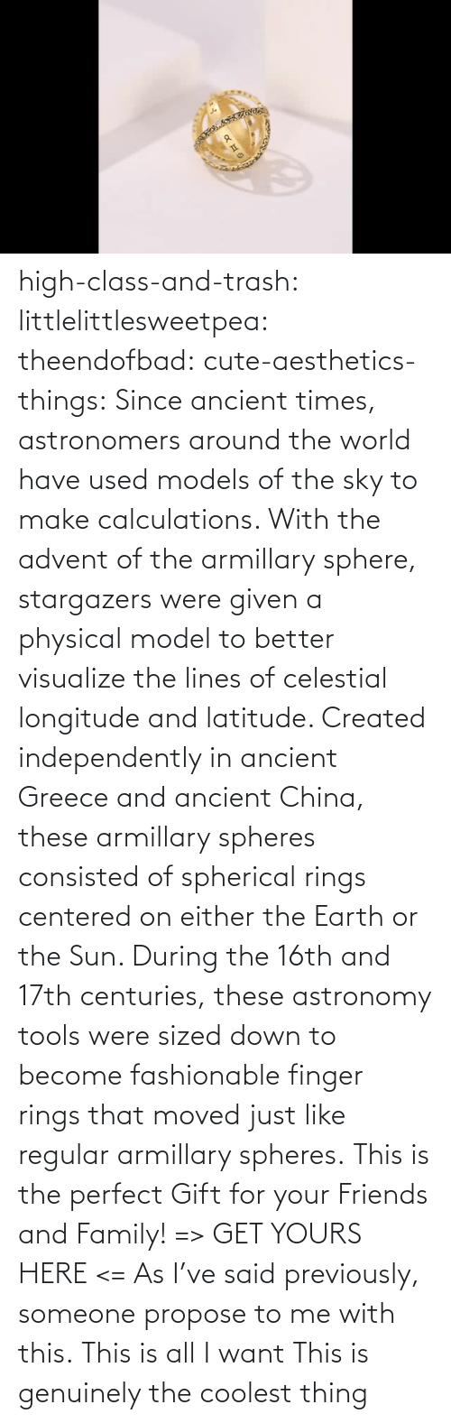 China: high-class-and-trash:  littlelittlesweetpea: theendofbad:   cute-aesthetics-things:  Since ancient times, astronomers around the world have used models of the sky to make calculations. With the advent of the armillary sphere, stargazers were given a physical model to better visualize the lines of celestial longitude and latitude. Created independently in ancient Greece and ancient China, these armillary spheres consisted of spherical rings centered on either the Earth or the Sun. During the 16th and 17th centuries, these astronomy tools were sized down to become fashionable finger rings that moved just like regular armillary spheres. This is the perfect Gift for your Friends and Family! => GET YOURS HERE <=   As I've said previously, someone propose to me with this.   This is all I want   This is genuinely the coolest thing
