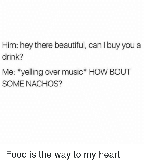 nachos: Him: hey there beautiful, can I buy you a  drink?  Me: *yelling over music* HOW BOUT  SOME NACHOS? Food is the way to my heart