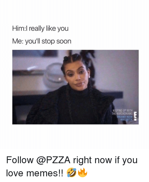 Love Memes: Him:l really like you  Me: you'll stop soon  KEEPING UP WITH  THE KARDASHIANS  BRAND NEW Follow @PZZA right now if you love memes!! 🤣🔥
