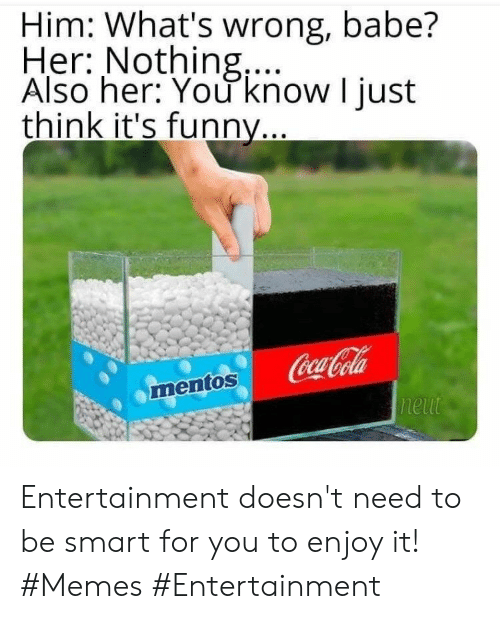 Coca-Cola, Funny, and Memes: Him: What's wrong, babe?  Her: Nothing,...  Also her: You know I just  think it's funny...  Coca-Cola  neut  mentos Entertainment doesn't need to be smart for you to enjoy it! #Memes #Entertainment