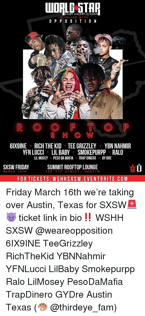 Fam, Friday, and Memes: HIP HOP.COM  IN COLLAB WIT H  O P P 0 SITI0 N  S H O W  6IX9INE  RICH THE KID TEE GRIZZLEY  YBN NAHMIR  YFN LUCCI LIL BABY SMOKEPURPP RALO  LIL MOSEY PESO DA MAFIA TRAPDINERO GY DRE  SXSW FRIDAY  SUMMIT ROOFTOP LOUNGE  120 5TH STREET AUSTIN  MA RCH  16 TH  FOR TICKETS: WSHHSXSW.EVENTBRITE.COM Friday March 16th we're taking over Austin, Texas for SXSW🚨😈 ticket link in bio‼️ WSHH SXSW @weareopposition 6IX9INE TeeGrizzley RichTheKid YBNNahmir YFNLucci LilBaby Smokepurpp Ralo LilMosey PesoDaMafia TrapDinero GYDre Austin Texas (🎨 @thirdeye_fam)