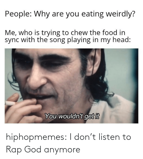 I Dont: hiphopmemes:  I don't listen to Rap God anymore