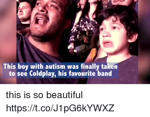 Coldplay: his boy with autism was finally taken  to see Coldplay, his favourite band this is so beautiful  https://t.co/J1pG6kYWXZ