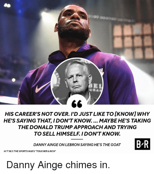 """Donald Trump, Sports, and Goat: HIS CAREER'S NOT OVER. I'D JUST LIKE TO [KNOWIWHY  HE'S SAYING THAT, I DON'T KNOW.... MAYBE HE'S TAKING  THE DONALD TRUMP APPROACH AND TRYING  TO SELL HIMSELF. IDON'T KNOW.  B R  DANNY AINGE ON LEBRON SAYING HE'S THE GOAT  H/T 98.5 THE SPORTS HUB'S """"TOUCHER&RICH"""" Danny Ainge chimes in."""