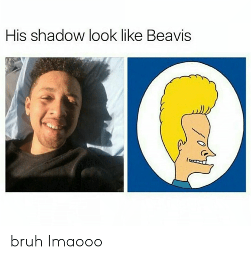 Bruh, Shadow, and Look: His shadow look like Beavis bruh lmaooo