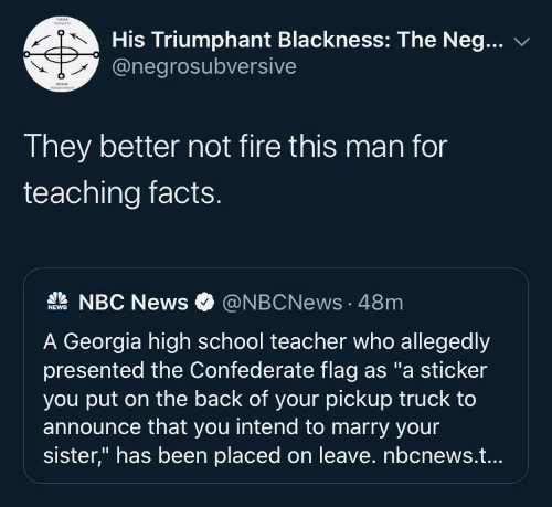 "Confederate Flag, Facts, and Fire: His Triumphant Blackness: The Neg...  @negrosubversive  They better not fire this man for  teaching facts.  A NBC News  @NBCNews · 48m  NEWS  A Georgia high school teacher who allegedly  presented the Confederate flag as ""a sticker  you put on the back of your pickup truck to  announce that you intend to marry your  sister,"" has been placed on leave. nbcnews.t..."