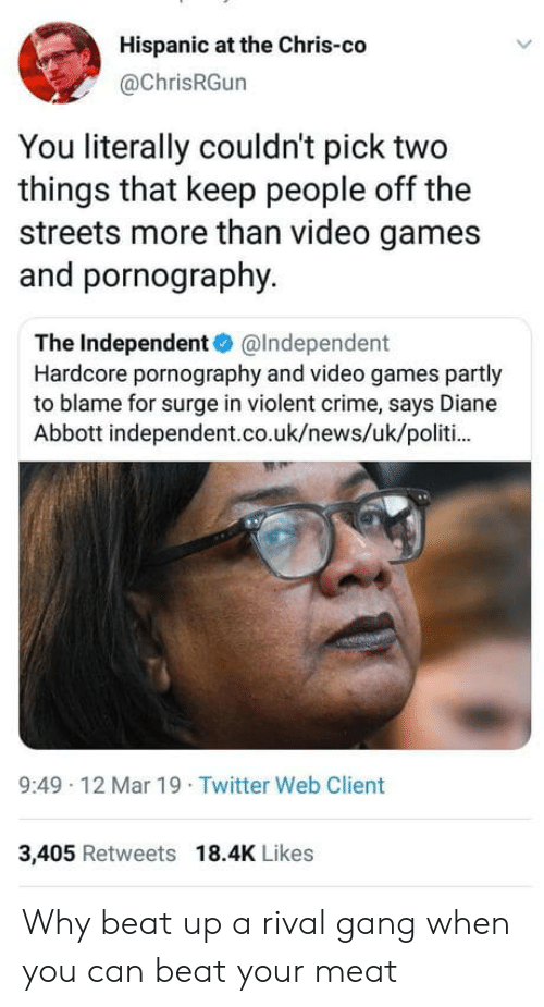 Uk News: Hispanic at the Chris-co  @ChrisRGun  You literally couldn't pick two  things that keep people off the  streets more than video games  and pornography.  The Independent@Independent  Hardcore pornography and video games partly  to blame for surge in violent crime, says Diane  Abbott independent.co.uk/news/uk/politi  9:49 12 Mar 19 Twitter Web Client  3,405 Retweets 18.4K Likes Why beat up a rival gang when you can beat your meat