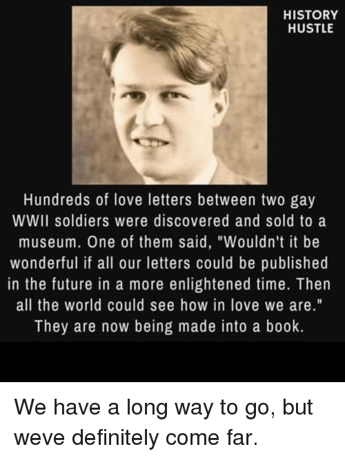 """Definitely, Future, and Love: HISTORY  HUSTLE  Hundreds of love letters between two gay  WWII soldiers were discovered and sold to a  museum. One of them said, """"Wouldn't it be  wonderful if all our letters could be published  in the future in a more enlightened time. Then  all the world could see how in love we are.""""  They are now being made into a book. We have a long way to go, but weve definitely come far."""