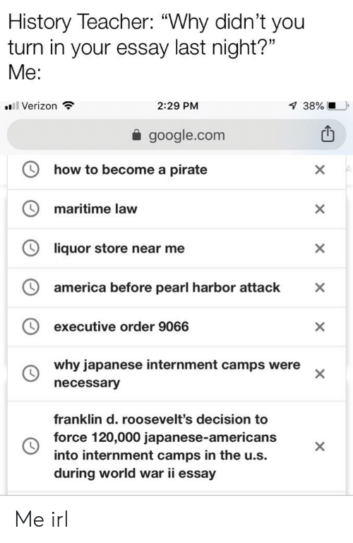"""America, Google, and Teacher: History Teacher: """"Why didn't you  turn in your essay last night?""""  Me:  38%  Verizon  2:29 PM  a google.com  how to become a pirate  maritime law  liquor store near me  america before pearl harbor attack X  executive order 9066  why japanese internment camps were  necessary  franklin d. roosevelt's decision to  force 120,000 japanese-americans  into internment camps in the u.s.  during world war ii essay Me irl"""