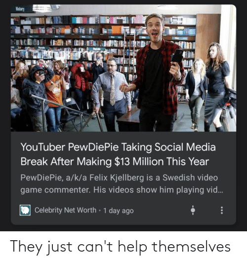 Net Worth: History  YouTuber PewDiePie Taking Social Media  Break After Making $13 Million This Year  PewDiePie, a/k/a Felix Kjellberg is a Swedish video  game commenter. His videos show him playing vid...  Celebrity Net Worth • 1 day ago They just can't help themselves