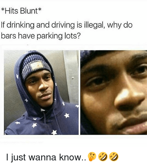 drinking and driving: Hits Blunt  If drinking and driving is illegal, why do  bars have parking lots? I just wanna know..🤔🤣🤣