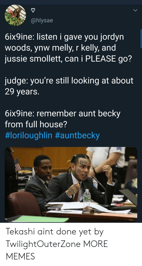 Dank, Memes, and R. Kelly: @hlysae  6ix9ine: listen i gave you jordyn  woods, ynw melly, r kelly, and  jussie smollett, can i PLEASE go?  judge: you're still looking at about  29 years  6ix9ine: remember aunt beckv  from full house?  Tekashi aint done yet by TwilightOuterZone MORE MEMES