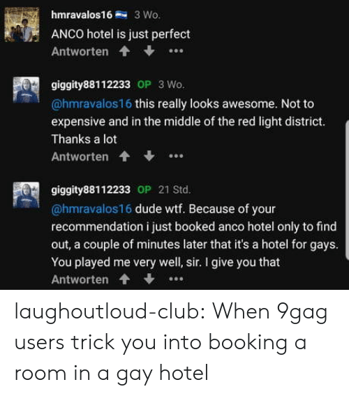9gag, Club, and Dude: hmravalos1 3 Wo.  ANCO hotel is just perfect  Antworten  giggity88112233 OP 3Wo.  @hmravalos16 this really looks awesome. Not to  expensive and in the middle of the red light district.  Thanks a lot  Antworten  giggity88112233 OP 21 Std.  @hmravalos16 dude wtf. Because of your  recommendation i just booked anco hotel only to find  out, a couple of minutes later that it's a hotel for gays  You played me very well, sir. I give you that  Antworten... laughoutloud-club:  When 9gag users trick you into booking a room in a gay hotel