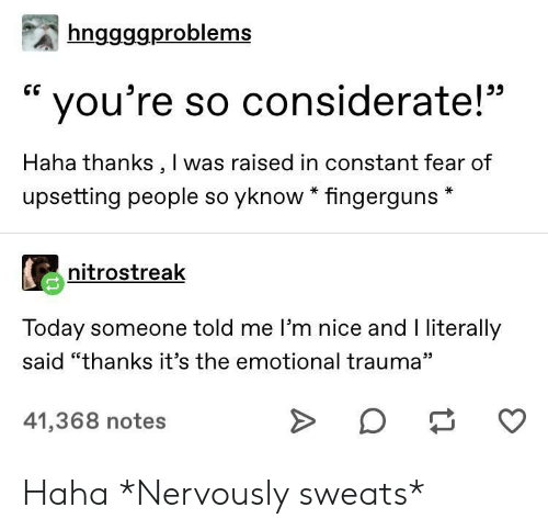 """Today, Fear, and Nice: hnggggproblems  CG  you're so considerate!""""  Haha thanks, I was raised in constant fear of  upsetting people so yknow * fingerguns  nitrostreak  Today someone told me I'm nice and I literally  said """"thanks it's the emotional trauma""""  41,368 notes Haha *Nervously sweats*"""