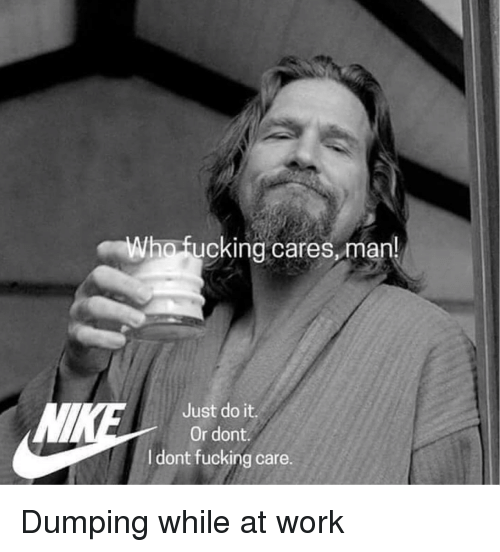 Fucking, Just Do It, and Work: ho fucking cares,man  Just do it.  Or dont  dont fucking care. Dumping while at work