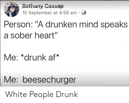 "Af, Drunk, and White People: hoka nd MBethany Cassap  Timme hotos  15 September at 4:58 am  Person: ""A drunken mind speaks  a sober heart""  Me: *drunk af*  Me: beesechurger  Share  Like  Send in Messenger  Comment  Options White People Drunk"