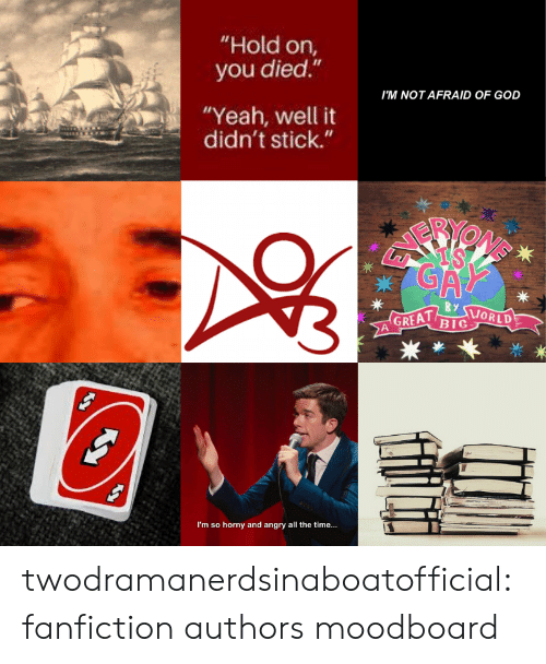 "Angry: ""Hold on,  you died.""  I'M NOT AFRAID OF GOD  ""Yeah, well it  didn't stick.""  GA  By  GREAT  BIG  ORLD  I'm so horny and angry all the time... twodramanerdsinaboatofficial:fanfiction authors moodboard"