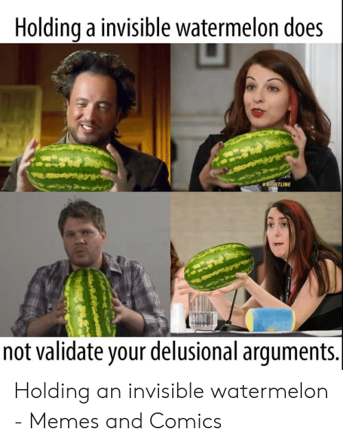 Invisible Watermelon: Holdinq a invisible watermelon does  not validate your delusional arguments. Holding an invisible watermelon - Memes and Comics