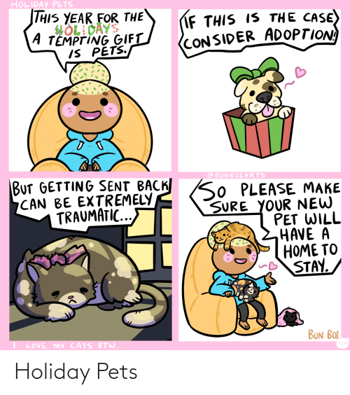 Adoption: HOLIDAY PETS  THIS YEAR FOR THE  HOL DAYS  A TEMPTING GIFT  IS PETS.  IF THIS IS THE CASE)  (CONSIDER ADOPTION  BUT GETTING SENT BACK SO PLEASE MAKE  CAN BE EXTREMELY  TRAUMATIC...  @ BUNBOIARTS  SURE YOUR NEW  PET WILL  HAVE A  HOME TO  STAY.  BUN BOT  LOVE MY CATS BTW. Holiday Pets