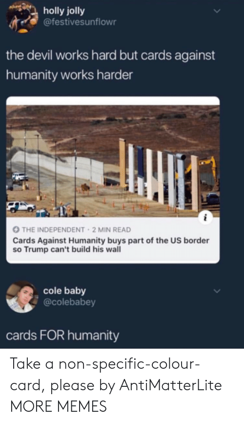 jolly: holly jolly  @festivesunflowr  the devil works hard but cards against  humanity works harder  THE INDEPENDENT 2 MIN READ  Cards Against Humanity buys part of the US border  so Trump can't build his wall  cole baby  @colebabey  cards FOR humanity Take a non-specific-colour-card, please by AntiMatterLite MORE MEMES