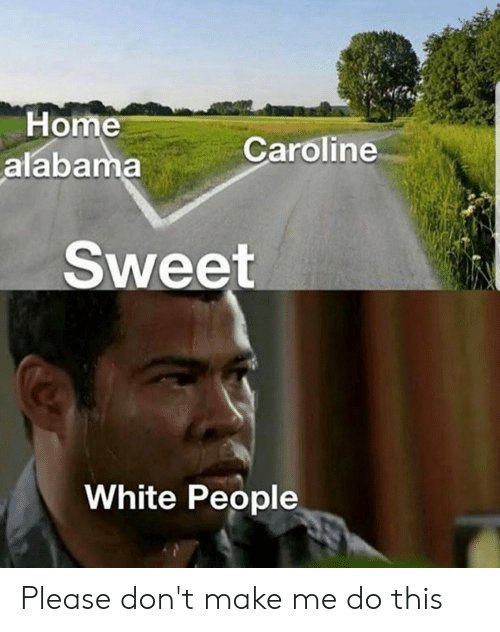 Reddit, White People, and Alabama: Home  alabama  Caroline  Sweet  White People Please don't make me do this