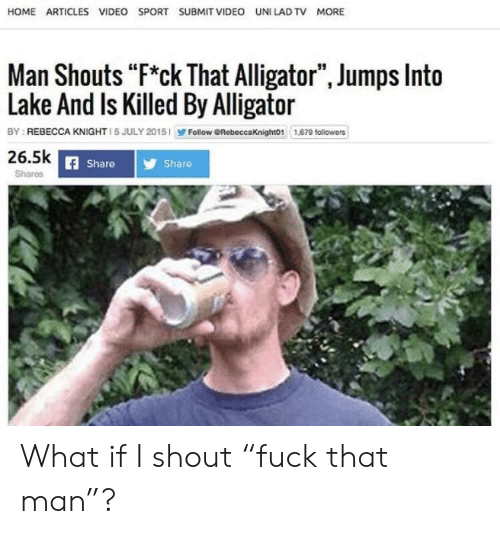 """Alligator, Home, and Video: HOME ARTICLES VIDEO SPORT SUBMIT VIDEO UNI LAD TV MORE  Man Shouts """"F*ck That Alligator"""", Jumps Into  Lake And Is Killed By Alligator  Follow GRebeccaKnight01 1,69 followers  BY REBECCA KNIGHT 1 5 JULY 2015  26.5k  Share  Share  Shares What if I shout """"fuck that man""""?"""