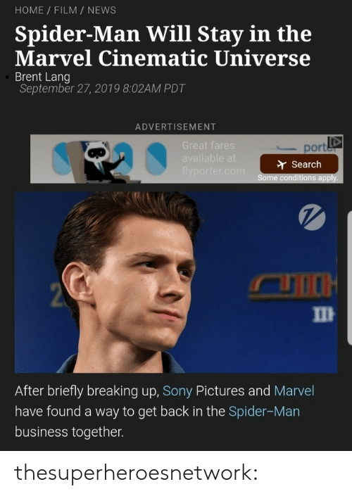 Gif, News, and Sony: HOME FILM NEWS  Spider-Man Will Stay in the  Marvel Cinematic Universe  Brent Lang  September 27, 2019 8:02AM PDT  ADVERTISEMENT  Great fares  port  available at  Search  flyporter.com  Some conditions apply.  2  П  After briefly breaking up, Sony Pictures and Marvel  have found a way to get back in the Spider-Man  business together. thesuperheroesnetwork: