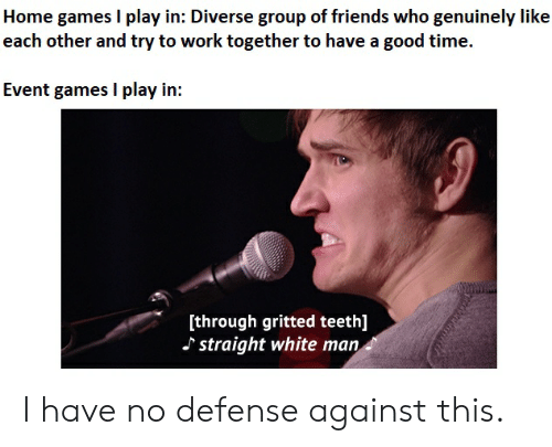 Friends, Work, and Games: Home games I play in: Diverse group of friends who genuinely like  each other and try to work together to have a good time.  Event games I play in:  through gritted teeth]  straight white man I have no defense against this.