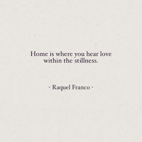 Love, Home, and Franco: Home is where you hear love  within the stillness.  - Raquel Franco