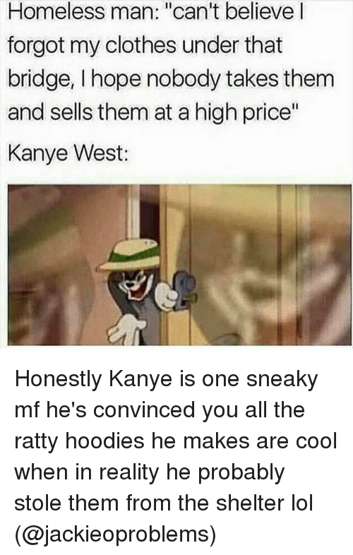 """Sneakiness: Homeless man: """"can't believe  forgot my clothes under that  bridge, I hope nobody takes them  and sells them at a high price""""  Kanye West: Honestly Kanye is one sneaky mf he's convinced you all the ratty hoodies he makes are cool when in reality he probably stole them from the shelter lol (@jackieoproblems)"""