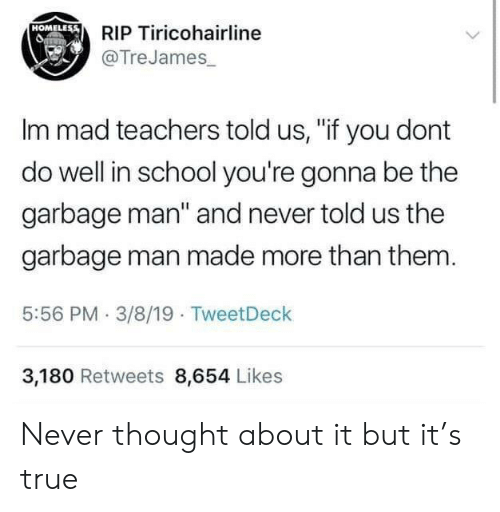 "Homeless, School, and True: HOMELESS  RIP Tiricohairline  @TreJames  Im mad teachers told us, ""if you dont  do well in school you're gonna be the  garbage man"" and never told us the  garbage man made more than them  5:56 PM 3/8/19 TweetDeck  3,180 Retweets 8,654 Likes Never thought about it but it's true"