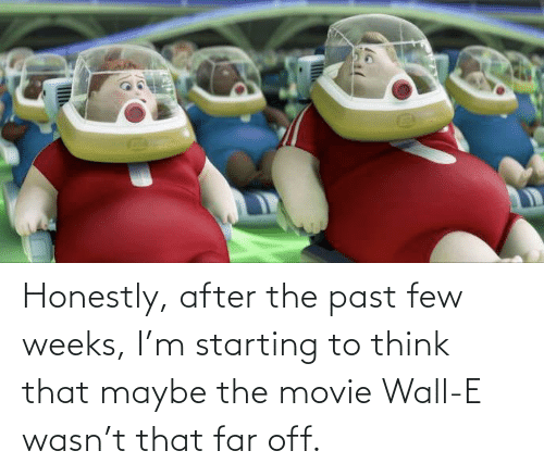 Few: Honestly, after the past few weeks, I'm starting to think that maybe the movie Wall-E wasn't that far off.