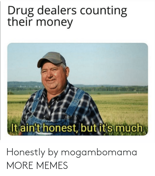 Honestly: Honestly by mogambomama MORE MEMES