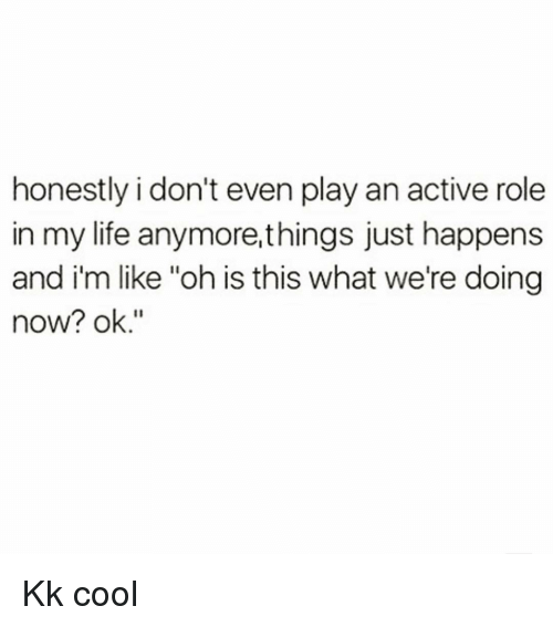 "Life, Cool, and Girl Memes: honestly i don't even play an active role  in my life anymore,things just happens  and i'm like ""oh is this what we're doing  now? ok."" Kk cool"