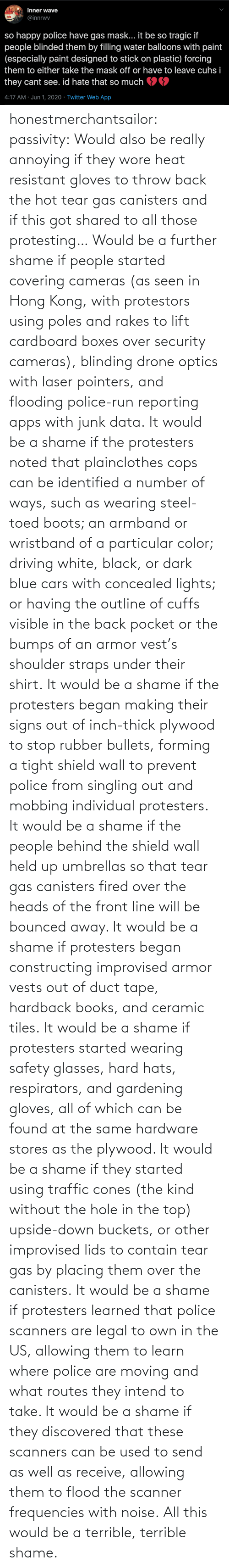 used: honestmerchantsailor:  passivity: Would also be really annoying if they wore heat resistant gloves to throw back the hot tear gas canisters and if this got shared to all those protesting… Would be a further shame if people started covering cameras (as seen in Hong Kong, with protestors using poles and rakes to lift cardboard boxes over security cameras), blinding drone optics with laser pointers, and flooding police-run reporting apps with junk data. It would be a shame if the protesters noted that plainclothes cops can be identified a number of ways, such as wearing steel-toed boots; an armband or wristband of a particular color; driving white, black, or dark blue cars with concealed lights; or having the outline of cuffs visible in the back pocket or the bumps of an armor vest's shoulder straps under their shirt. It would be a shame if the protesters began making their signs out of inch-thick plywood to stop rubber bullets, forming a tight shield wall to prevent police from singling out and mobbing individual protesters. It would be a shame if the people behind the shield wall held up umbrellas so that tear gas canisters fired over the heads of the front line will be bounced away. It would be a shame if protesters began constructing improvised armor vests out of duct tape, hardback books, and ceramic tiles. It would be a shame if protesters started wearing safety glasses, hard hats, respirators, and gardening gloves, all of which can be found at the same hardware stores as the plywood. It would be a shame if they started using traffic cones (the kind without the hole in the top) upside-down buckets, or other improvised lids to contain tear gas by placing them over the canisters. It would be a shame if protesters learned that police scanners are legal to own in the US, allowing them to learn where police are moving and what routes they intend to take. It would be a shame if they discovered that these scanners can be used to send as well as receive, allowing them to flood the scanner frequencies with noise. All this would be a terrible, terrible shame.