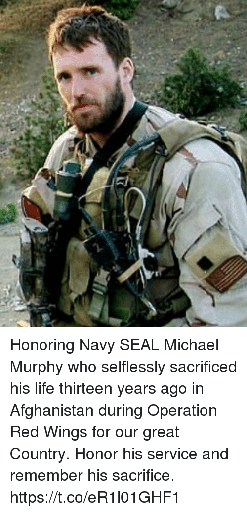 Life, Memes, and Afghanistan: Honoring Navy SEAL Michael Murphy who selflessly sacrificed his life thirteen years ago in Afghanistan during Operation Red Wings for our great Country. Honor his service and remember his sacrifice. https://t.co/eR1l01GHF1