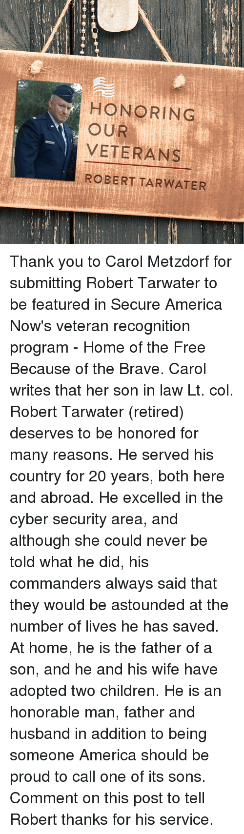 cyber security: HONORING  OUR  VETERANS  ROBERT TAR WATER Thank you to Carol Metzdorf for submitting Robert Tarwater to be featured in Secure America Now's veteran recognition program - Home of the Free Because of the Brave.  Carol writes that her son in law Lt. col. Robert Tarwater (retired) deserves to be honored for many reasons. He served his country for 20 years, both here and abroad. He excelled in the cyber security area, and although she could never be told what he did, his commanders always said that they would be astounded at the number of lives he has saved. At home, he is the father of a son, and he and his wife have adopted two children. He is an honorable man, father and husband in addition to being someone America should be proud to call one of its sons.  Comment on this post to tell Robert thanks for his service.