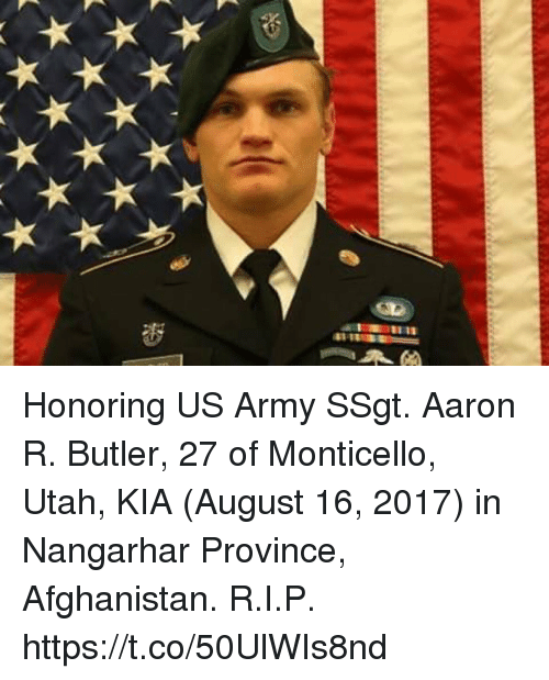 aarons: Honoring US Army SSgt. Aaron R. Butler, 27 of Monticello, Utah, KIA (August 16, 2017) in Nangarhar Province, Afghanistan. R.I.P. https://t.co/50UlWIs8nd