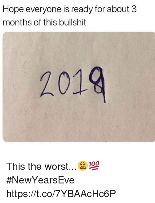 The Worst, Bullshit, and Hope: Hope everyone is ready for about 3  months of this bullshit  2019 This the worst...😩💯 #NewYearsEve https://t.co/7YBAAcHc6P