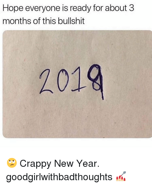 Memes, New Year's, and Bullshit: Hope everyone is ready for about 3  months of this bullshit  2019 🙄 Crappy New Year. goodgirlwithbadthoughts 💅🏼
